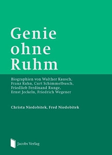 Genie ohne Ruhm: Biographien von Walther Kausch, Franz Kuhn, Curt Schimmelbusch, Friedlieb Ferdinand Runge, Ernst Jeckeln, Friedrich Wegener - 1